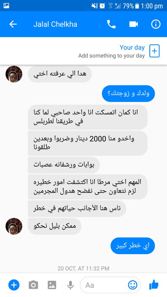 """Messaggi su Messenger di Jalal il 18 ottobre 2017, ormai in salvo a Tripoli: """"A me pure mi avevano preso insieme ad un amico, ci hanno picchiato e preso duemila dinari, poi lasciati andare. Insomma, sorella, ho scoperto che la Libia è molto pericolosa, tutti gli stranieri sono in pericolo, dobbiamo parlare e cooperare perché si sappia di questi criminali"""""""